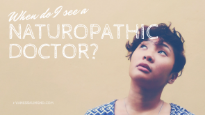 When do I see a naturopathic doctor? Is naturopathic medicine for me?